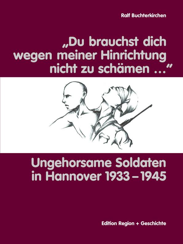 """""""Du brauchst dich wegen meiner Hinrichtung nicht zu schämen…"""" - Ungehorsame Soldaten in Hannover 1933-1945"""